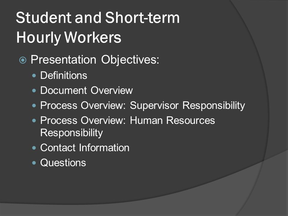 Student and Short-term Hourly Workers  Presentation Objectives: Definitions Document Overview Process Overview: Supervisor Responsibility Process Overview: Human Resources Responsibility Contact Information Questions