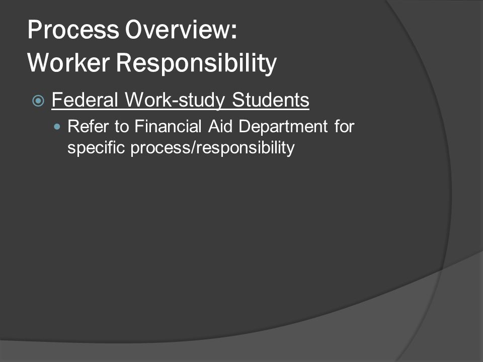 Process Overview: Worker Responsibility  Federal Work-study Students Refer to Financial Aid Department for specific process/responsibility