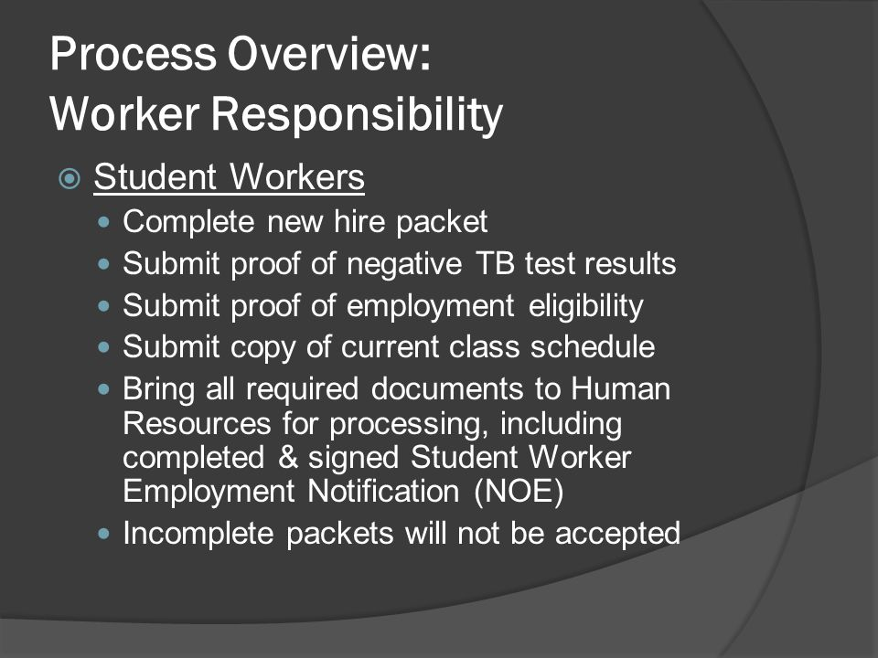 Process Overview: Worker Responsibility  Student Workers Complete new hire packet Submit proof of negative TB test results Submit proof of employment eligibility Submit copy of current class schedule Bring all required documents to Human Resources for processing, including completed & signed Student Worker Employment Notification (NOE) Incomplete packets will not be accepted