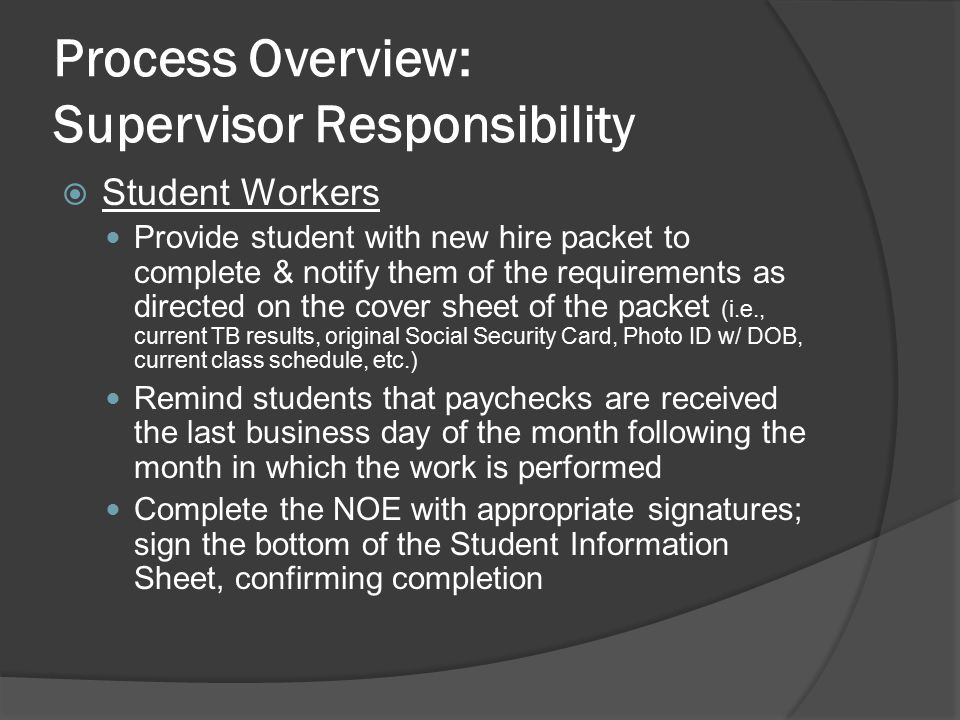 Process Overview: Supervisor Responsibility  Student Workers Provide student with new hire packet to complete & notify them of the requirements as directed on the cover sheet of the packet (i.e., current TB results, original Social Security Card, Photo ID w/ DOB, current class schedule, etc.) Remind students that paychecks are received the last business day of the month following the month in which the work is performed Complete the NOE with appropriate signatures; sign the bottom of the Student Information Sheet, confirming completion