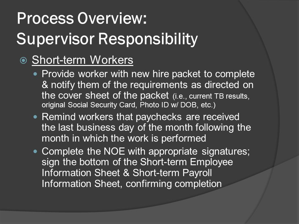 Process Overview: Supervisor Responsibility  Short-term Workers Provide worker with new hire packet to complete & notify them of the requirements as directed on the cover sheet of the packet (i.e., current TB results, original Social Security Card, Photo ID w/ DOB, etc.) Remind workers that paychecks are received the last business day of the month following the month in which the work is performed Complete the NOE with appropriate signatures; sign the bottom of the Short-term Employee Information Sheet & Short-term Payroll Information Sheet, confirming completion