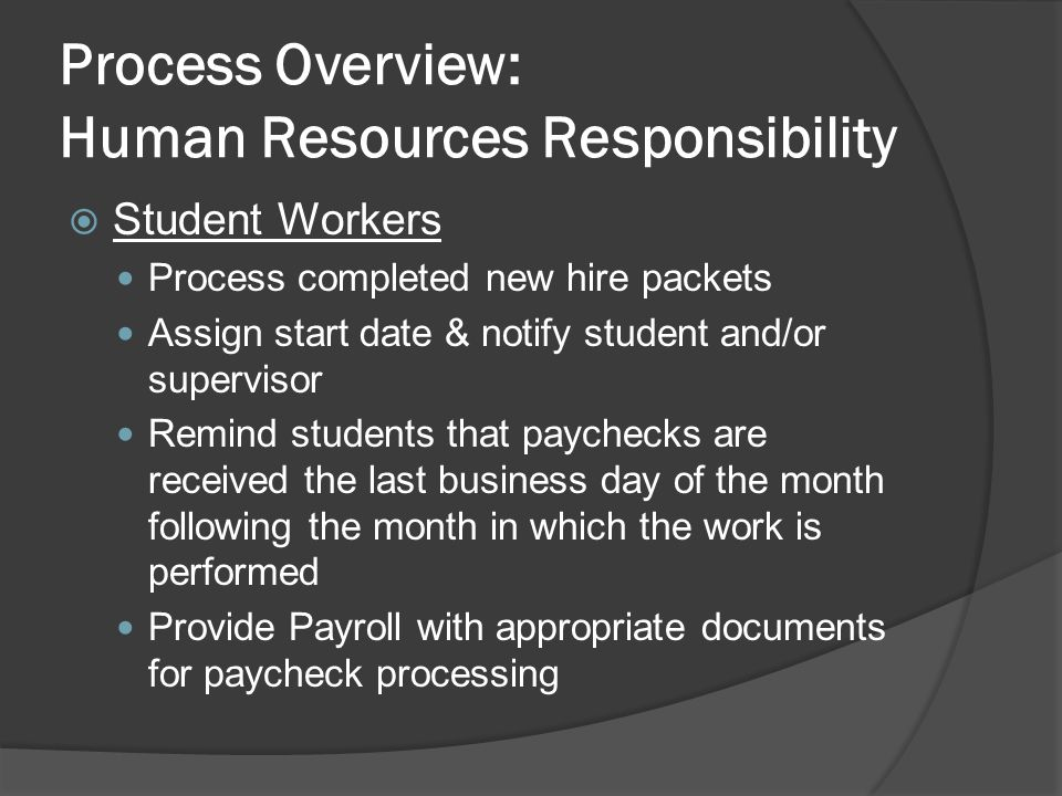 Process Overview: Human Resources Responsibility  Student Workers Process completed new hire packets Assign start date & notify student and/or supervisor Remind students that paychecks are received the last business day of the month following the month in which the work is performed Provide Payroll with appropriate documents for paycheck processing