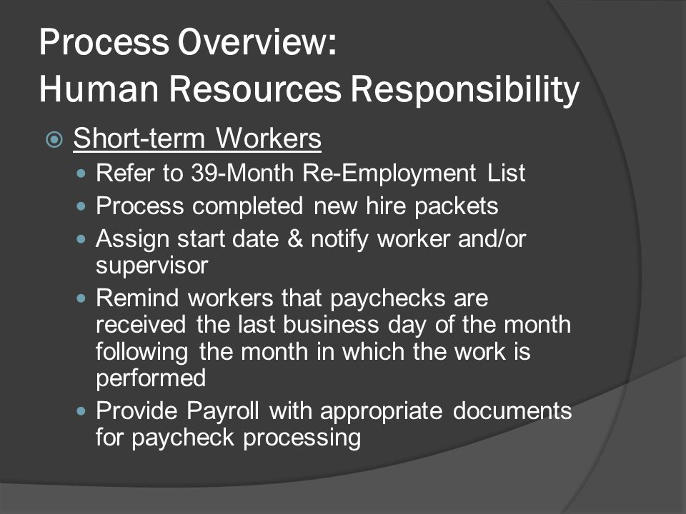 Process Overview: Human Resources Responsibility  Short-term Workers Refer to 39-Month Re-Employment List Process completed new hire packets Assign start date & notify worker and/or supervisor Remind workers that paychecks are received the last business day of the month following the month in which the work is performed Provide Payroll with appropriate documents for paycheck processing
