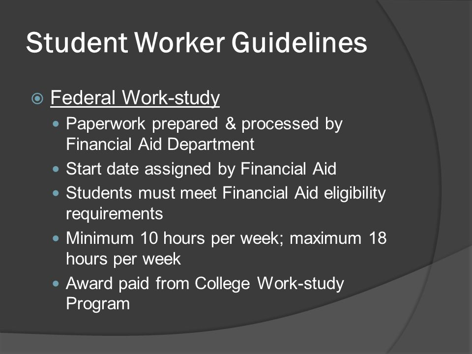 Student Worker Guidelines  Federal Work-study Paperwork prepared & processed by Financial Aid Department Start date assigned by Financial Aid Students must meet Financial Aid eligibility requirements Minimum 10 hours per week; maximum 18 hours per week Award paid from College Work-study Program