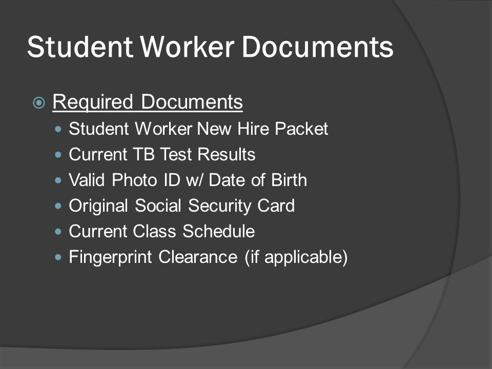 Student Worker Documents  Required Documents Student Worker New Hire Packet Current TB Test Results Valid Photo ID w/ Date of Birth Original Social Security Card Current Class Schedule Fingerprint Clearance (if applicable)