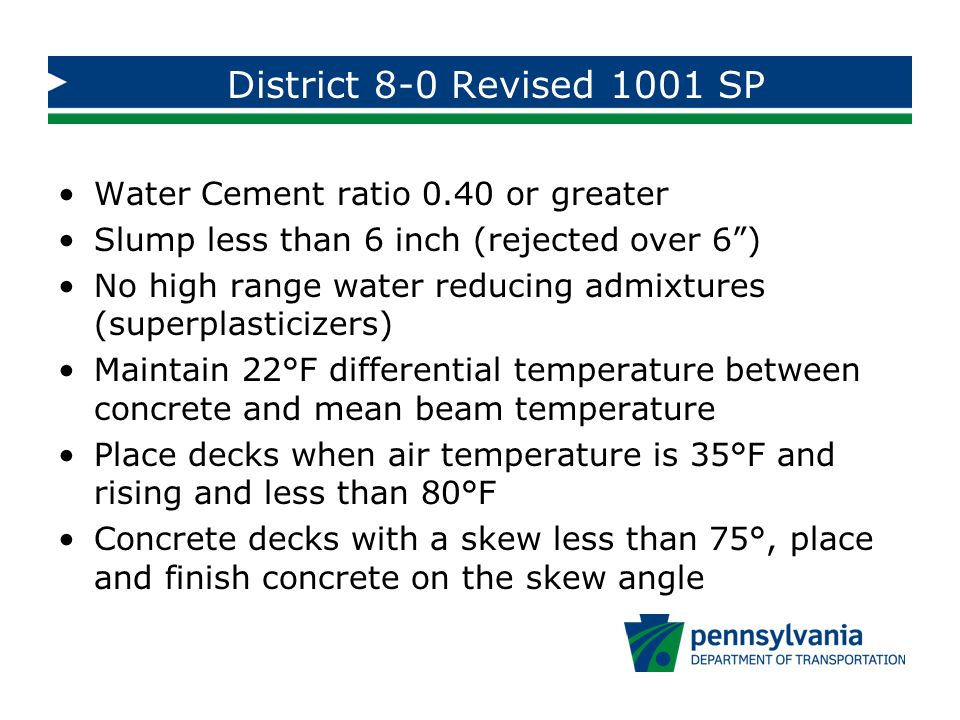 District 8-0 Revised 1001 SP Water Cement ratio 0.40 or greater Slump less than 6 inch (rejected over 6 ) No high range water reducing admixtures (superplasticizers) Maintain 22°F differential temperature between concrete and mean beam temperature Place decks when air temperature is 35°F and rising and less than 80°F Concrete decks with a skew less than 75°, place and finish concrete on the skew angle