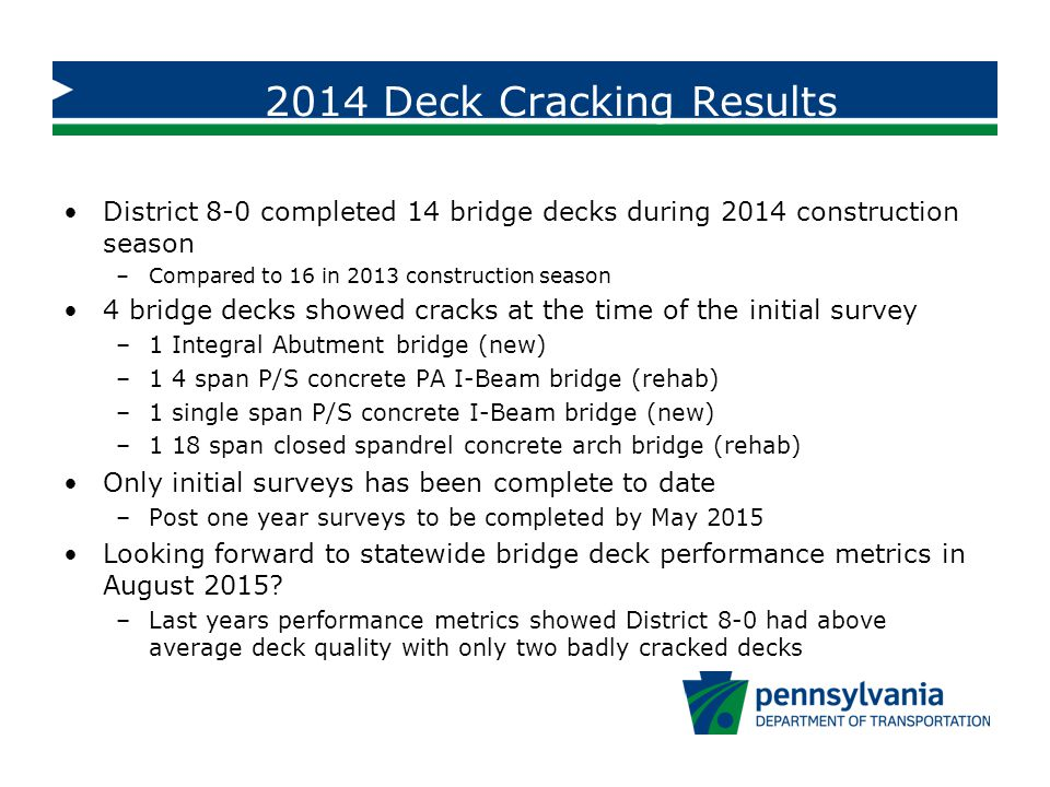 2014 Deck Cracking Results District 8-0 completed 14 bridge decks during 2014 construction season –Compared to 16 in 2013 construction season 4 bridge decks showed cracks at the time of the initial survey –1 Integral Abutment bridge (new) –1 4 span P/S concrete PA I-Beam bridge (rehab) –1 single span P/S concrete I-Beam bridge (new) –1 18 span closed spandrel concrete arch bridge (rehab) Only initial surveys has been complete to date –Post one year surveys to be completed by May 2015 Looking forward to statewide bridge deck performance metrics in August 2015.