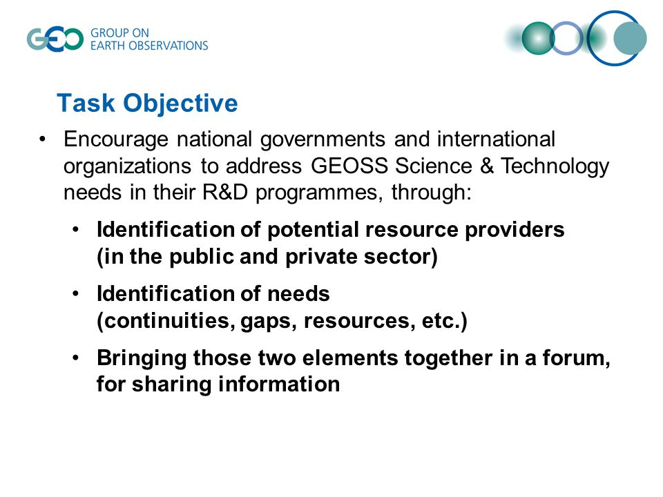 Task Objective Encourage national governments and international organizations to address GEOSS Science & Technology needs in their R&D programmes, through: Identification of potential resource providers (in the public and private sector) Identification of needs (continuities, gaps, resources, etc.) Bringing those two elements together in a forum, for sharing information