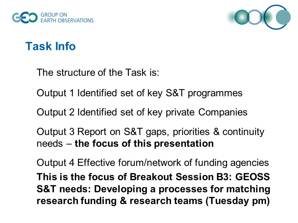 Task Info The structure of the Task is: Output 1 Identified set of key S&T programmes Output 2 Identified set of key private Companies Output 3 Report on S&T gaps, priorities & continuity needs – the focus of this presentation Output 4 Effective forum/network of funding agencies This is the focus of Breakout Session B3: GEOSS S&T needs: Developing a processes for matching research funding & research teams (Tuesday pm)