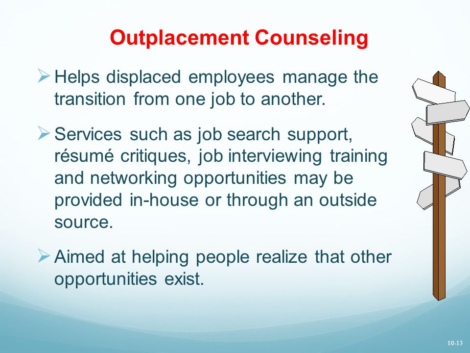 Outplacement Counseling  Helps displaced employees manage the transition from one job to another.