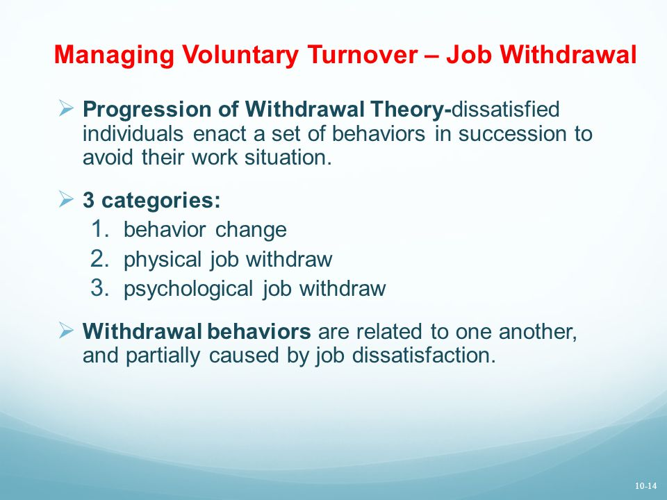 Managing Voluntary Turnover – Job Withdrawal  Progression of Withdrawal Theory-dissatisfied individuals enact a set of behaviors in succession to avoid their work situation.