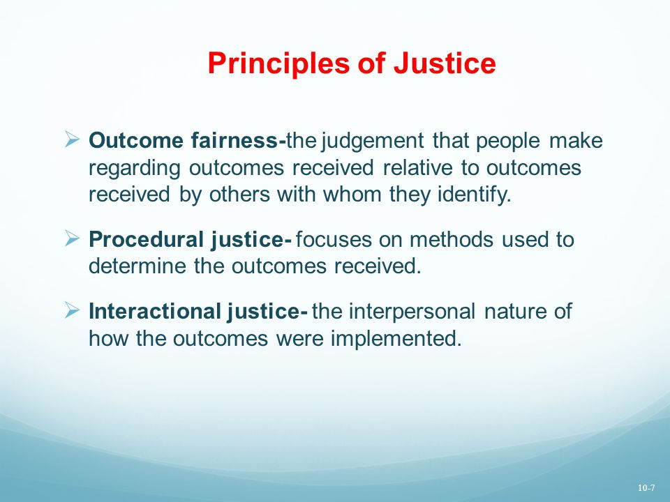 Principles of Justice  Outcome fairness-the judgement that people make regarding outcomes received relative to outcomes received by others with whom they identify.