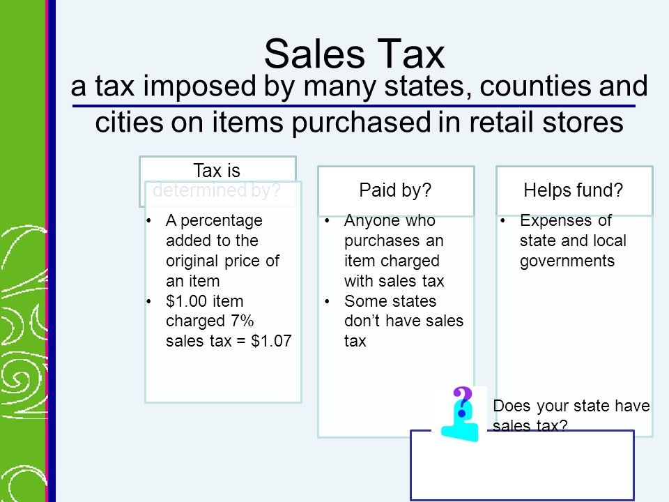 Sales Tax a tax imposed by many states, counties and cities on items purchased in retail stores Tax is determined by.