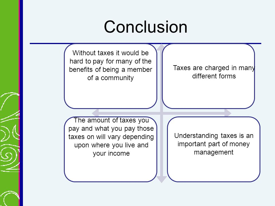 Conclusion Without taxes it would be hard to pay for many of the benefits of being a member of a community Taxes are charged in many different forms The amount of taxes you pay and what you pay those taxes on will vary depending upon where you live and your income Understanding taxes is an important part of money management