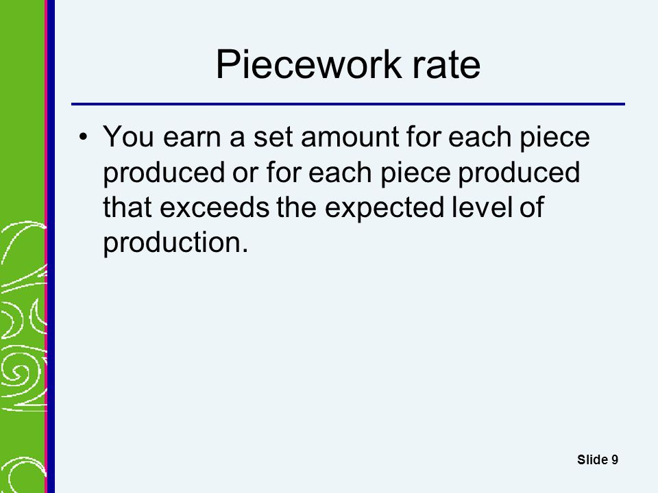 Piecework rate You earn a set amount for each piece produced or for each piece produced that exceeds the expected level of production.