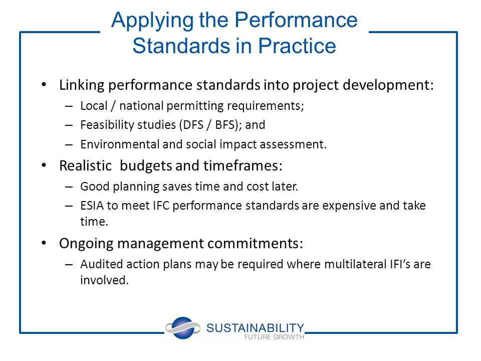 Linking performance standards into project development: – Local / national permitting requirements; – Feasibility studies (DFS / BFS); and – Environmental and social impact assessment.