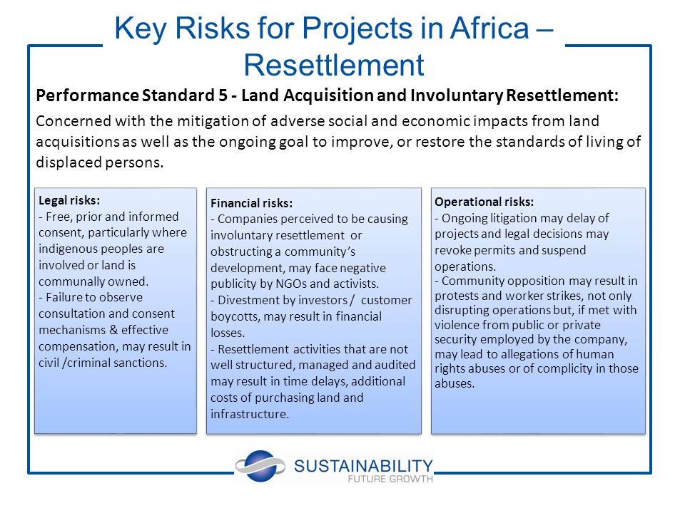 Performance Standard 5 - Land Acquisition and Involuntary Resettlement: Concerned with the mitigation of adverse social and economic impacts from land acquisitions as well as the ongoing goal to improve, or restore the standards of living of displaced persons.