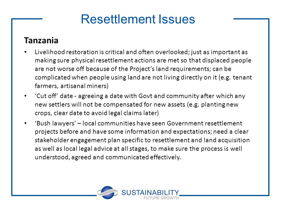 Tanzania Livelihood restoration is critical and often overlooked; just as important as making sure physical resettlement actions are met so that displaced people are not worse off because of the Project's land requirements; can be complicated when people using land are not living directly on it (e.g.