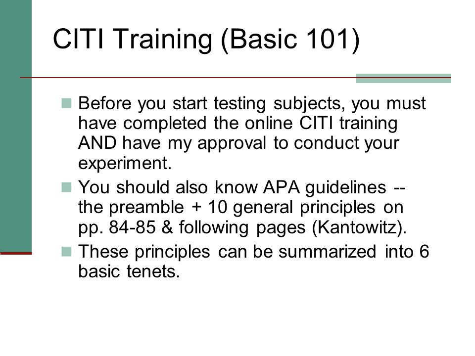 CITI Training (Basic 101) Before you start testing subjects, you must have completed the online CITI training AND have my approval to conduct your experiment.