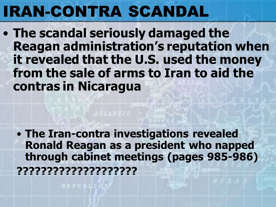 IRAN-CONTRA SCANDAL The scandal seriously damaged the Reagan administration's reputation when it revealed that the U.S.