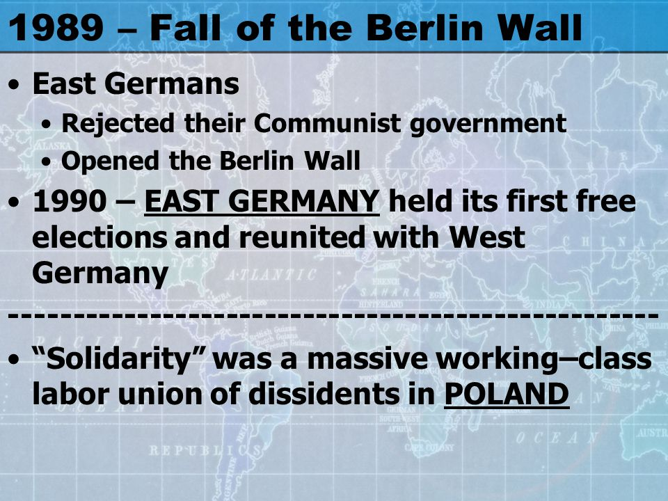 1989 – Fall of the Berlin Wall East Germans Rejected their Communist government Opened the Berlin Wall 1990 – EAST GERMANY held its first free elections and reunited with West Germany Solidarity was a massive working–class labor union of dissidents in POLAND