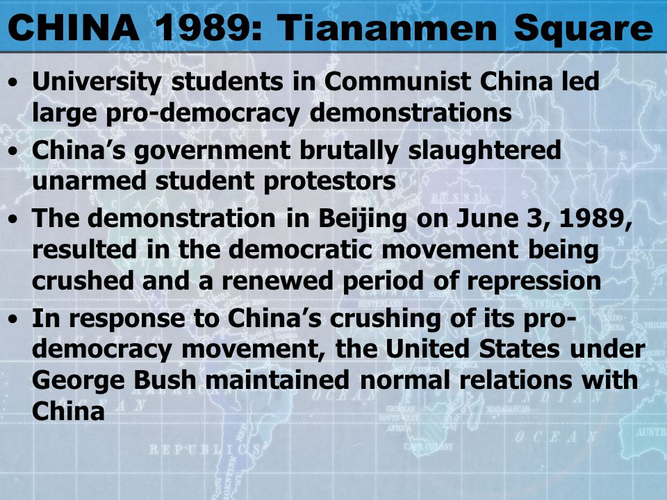CHINA 1989: Tiananmen Square University students in Communist China led large pro-democracy demonstrations China's government brutally slaughtered unarmed student protestors The demonstration in Beijing on June 3, 1989, resulted in the democratic movement being crushed and a renewed period of repression In response to China's crushing of its pro- democracy movement, the United States under George Bush maintained normal relations with China