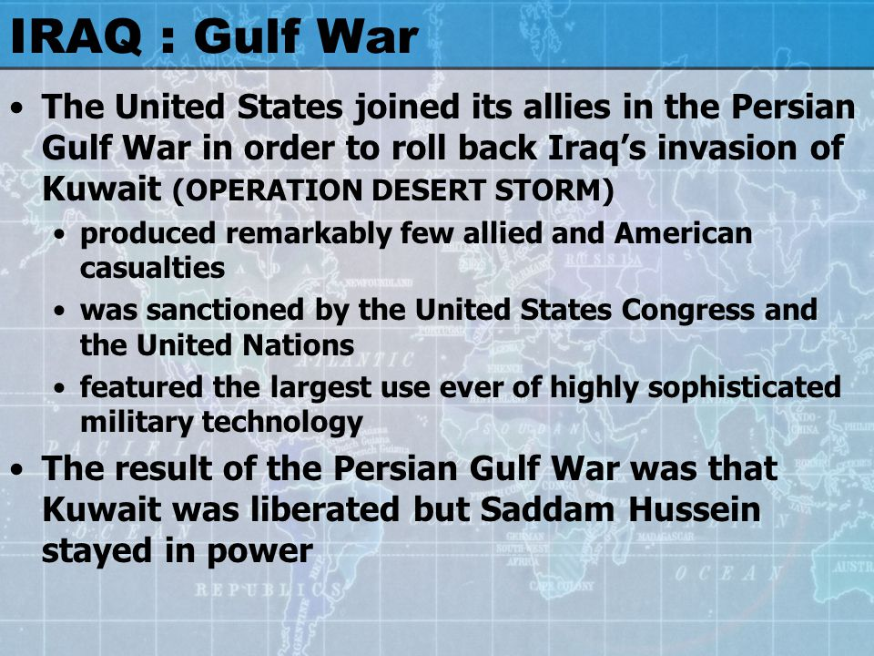 IRAQ : Gulf War The United States joined its allies in the Persian Gulf War in order to roll back Iraq's invasion of Kuwait (OPERATION DESERT STORM) produced remarkably few allied and American casualties was sanctioned by the United States Congress and the United Nations featured the largest use ever of highly sophisticated military technology The result of the Persian Gulf War was that Kuwait was liberated but Saddam Hussein stayed in power