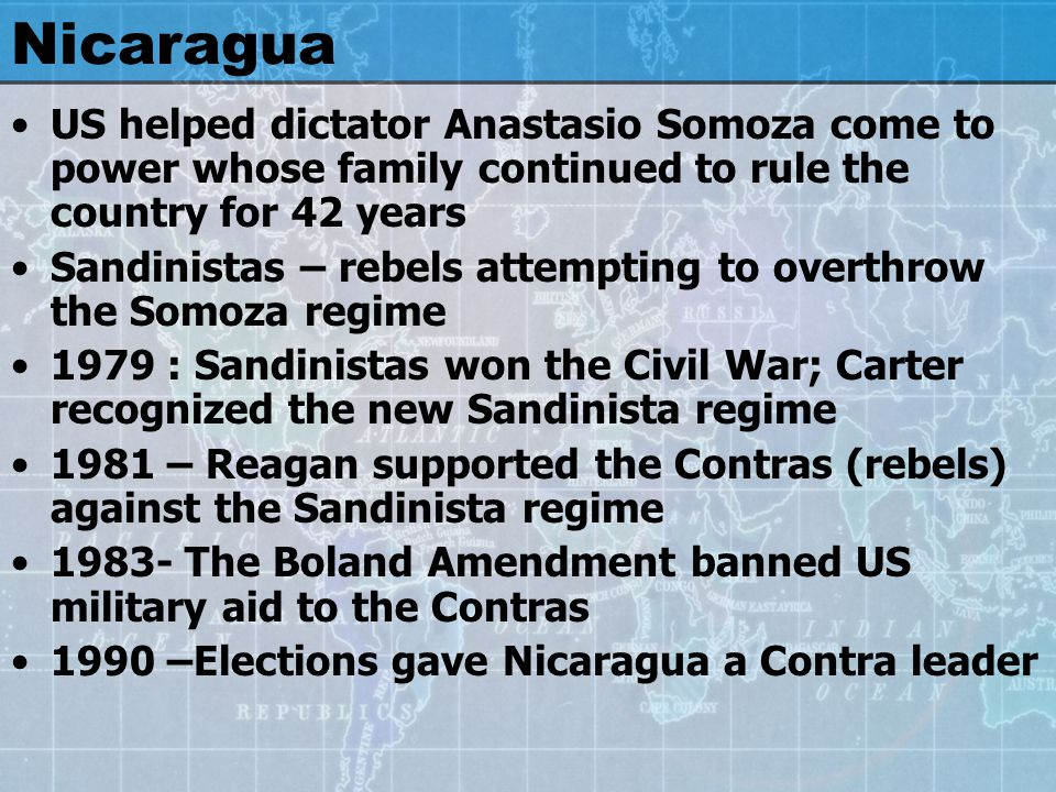 Nicaragua US helped dictator Anastasio Somoza come to power whose family continued to rule the country for 42 years Sandinistas – rebels attempting to overthrow the Somoza regime 1979 : Sandinistas won the Civil War; Carter recognized the new Sandinista regime 1981 – Reagan supported the Contras (rebels) against the Sandinista regime The Boland Amendment banned US military aid to the Contras 1990 –Elections gave Nicaragua a Contra leader