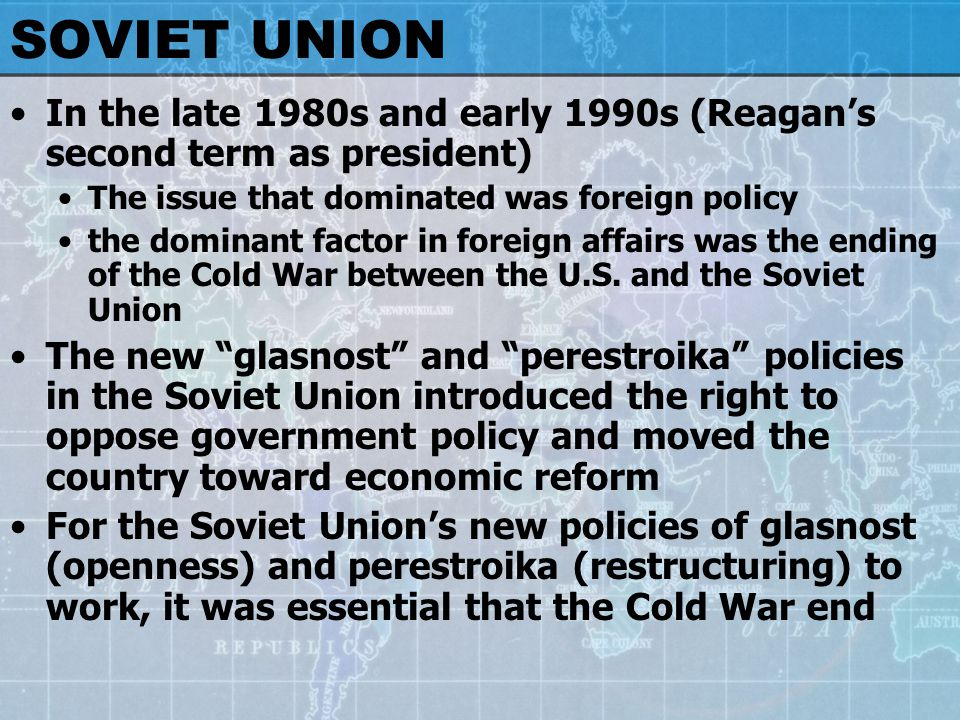 SOVIET UNION In the late 1980s and early 1990s (Reagan's second term as president) The issue that dominated was foreign policy the dominant factor in foreign affairs was the ending of the Cold War between the U.S.