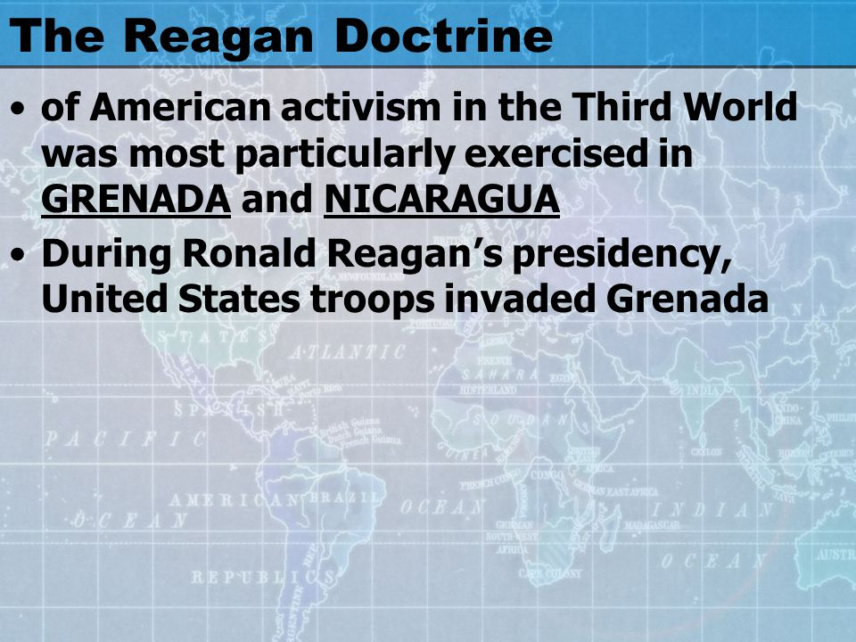 The Reagan Doctrine of American activism in the Third World was most particularly exercised in GRENADA and NICARAGUA During Ronald Reagan's presidency, United States troops invaded Grenada