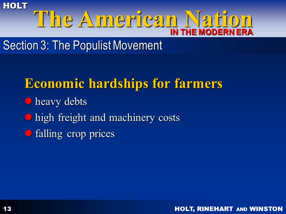 HOLT, RINEHART AND WINSTON The American Nation HOLT IN THE MODERN ERA 13 Economic hardships for farmers heavy debts heavy debts high freight and machinery costs high freight and machinery costs falling crop prices falling crop prices Section 3: The Populist Movement