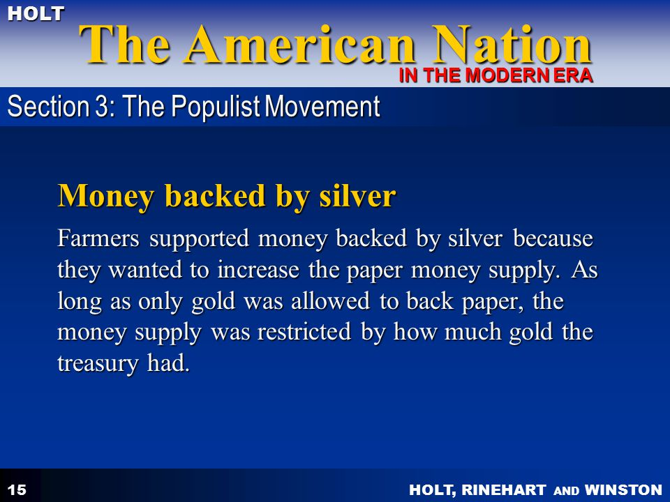 HOLT, RINEHART AND WINSTON The American Nation HOLT IN THE MODERN ERA 15 Money backed by silver Farmers supported money backed by silver because they wanted to increase the paper money supply.