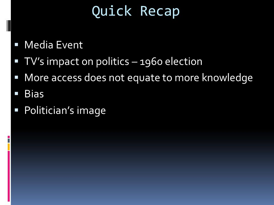 Quick Recap  Media Event  TV's impact on politics – 1960 election  More access does not equate to more knowledge  Bias  Politician's image