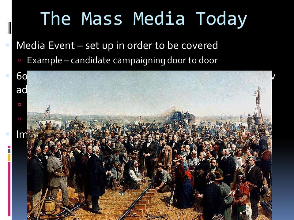 The Mass Media Today  Media Event – set up in order to be covered  Example – candidate campaigning door to door  60% of campaign spending for Presidents is spent on tv advertisements  Especially in swing states  Most of the ads are negative towards the opponent  Image of candidates is of the utmost importance
