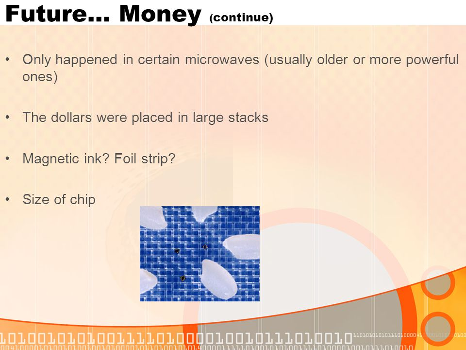 Future… Money ( continue) Only happened in certain microwaves (usually older or more powerful ones) The dollars were placed in large stacks Magnetic ink.