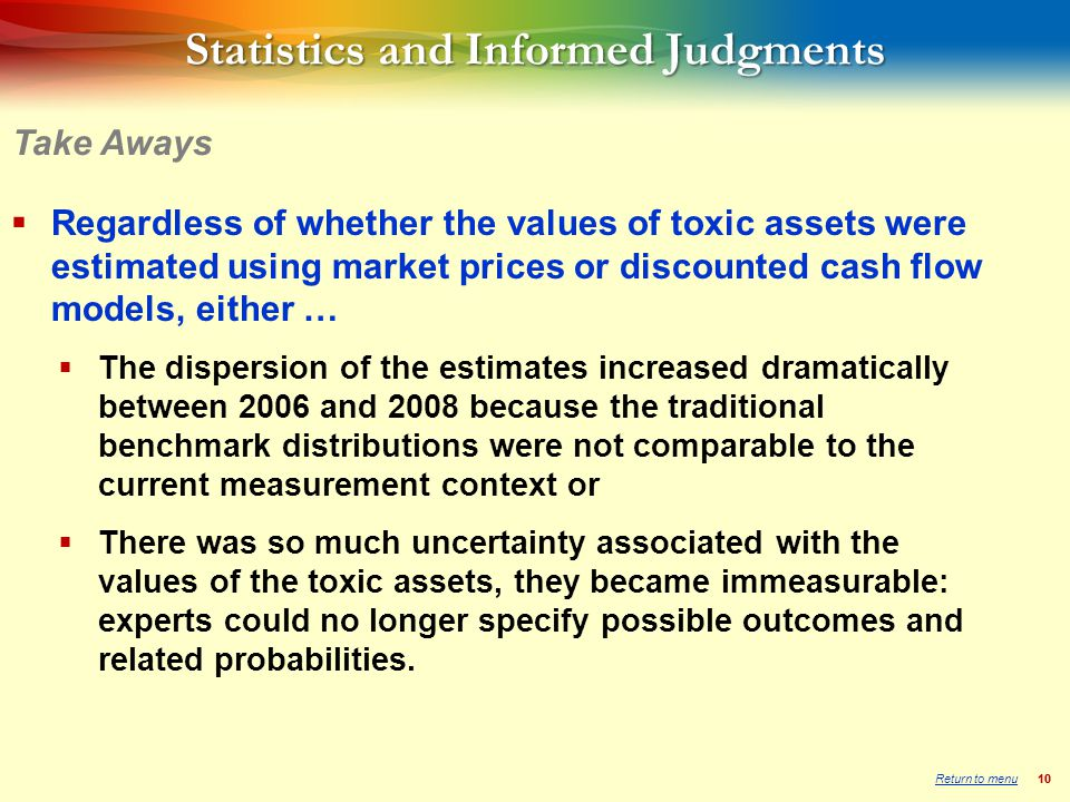 10 Statistics and Informed Judgments  Regardless of whether the values of toxic assets were estimated using market prices or discounted cash flow models, either …  The dispersion of the estimates increased dramatically between 2006 and 2008 because the traditional benchmark distributions were not comparable to the current measurement context or  There was so much uncertainty associated with the values of the toxic assets, they became immeasurable: experts could no longer specify possible outcomes and related probabilities.