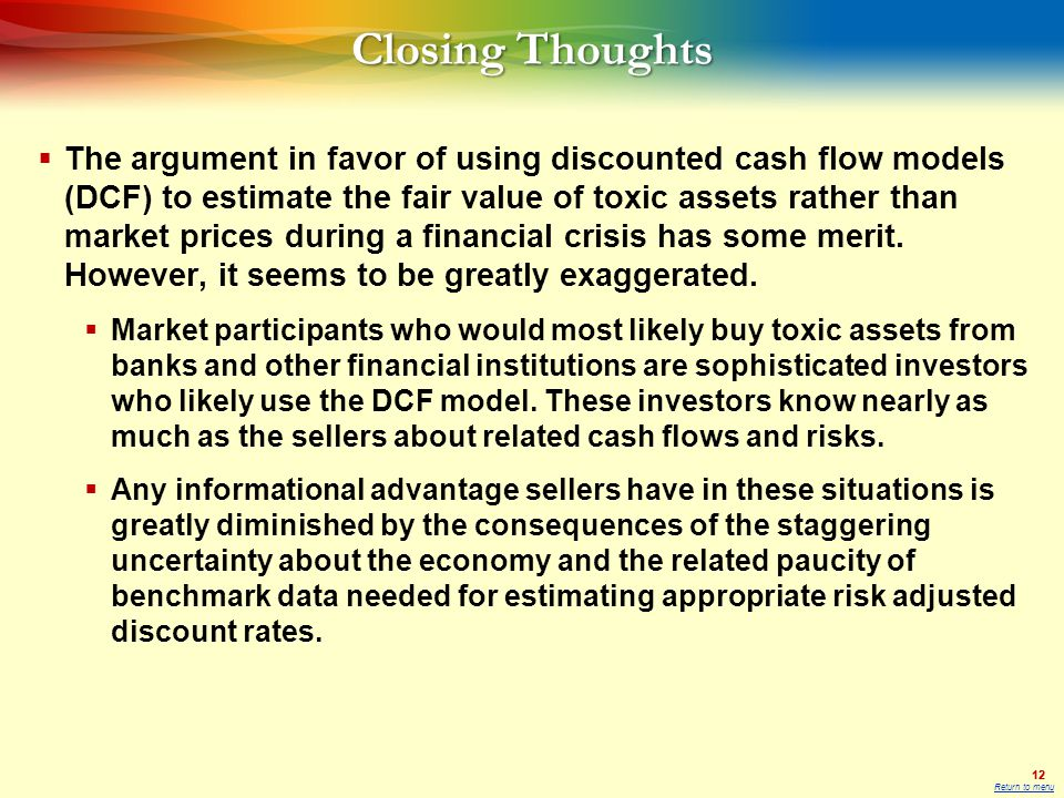 12 Closing Thoughts  The argument in favor of using discounted cash flow models (DCF) to estimate the fair value of toxic assets rather than market prices during a financial crisis has some merit.