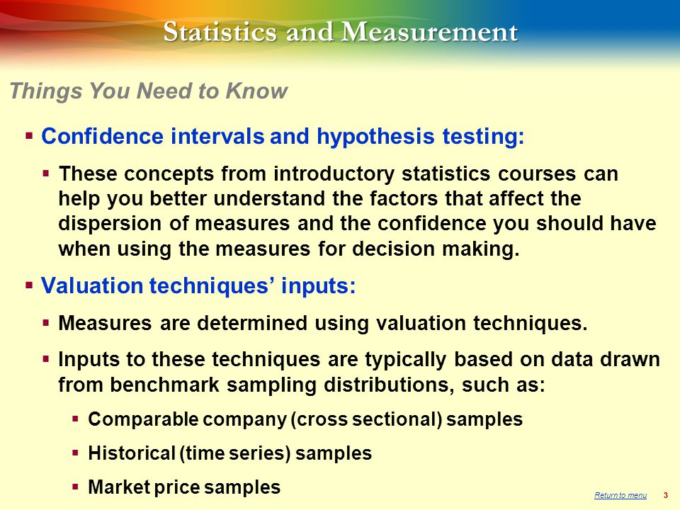 33 Statistics and Measurement  Confidence intervals and hypothesis testing:  These concepts from introductory statistics courses can help you better understand the factors that affect the dispersion of measures and the confidence you should have when using the measures for decision making.