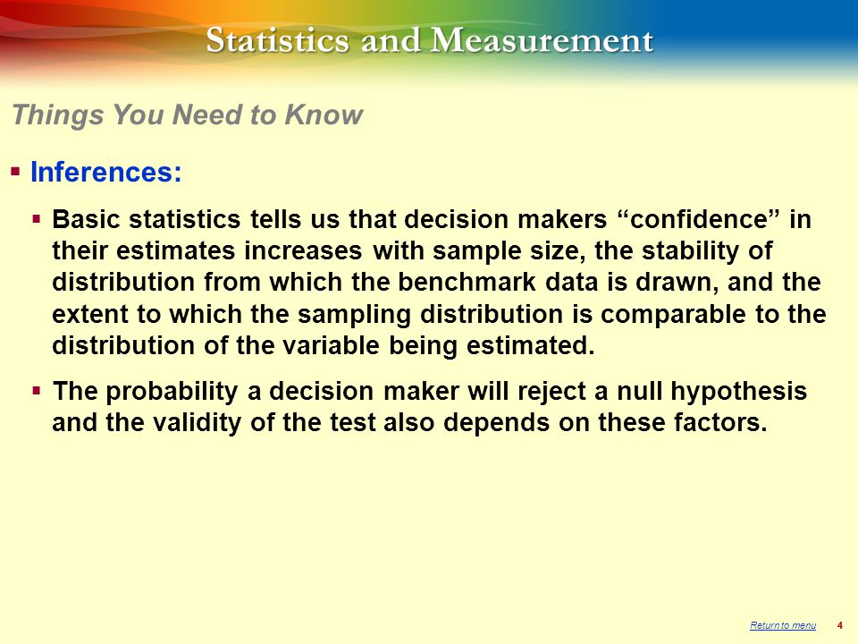 44 Statistics and Measurement  Inferences:  Basic statistics tells us that decision makers confidence in their estimates increases with sample size, the stability of distribution from which the benchmark data is drawn, and the extent to which the sampling distribution is comparable to the distribution of the variable being estimated.