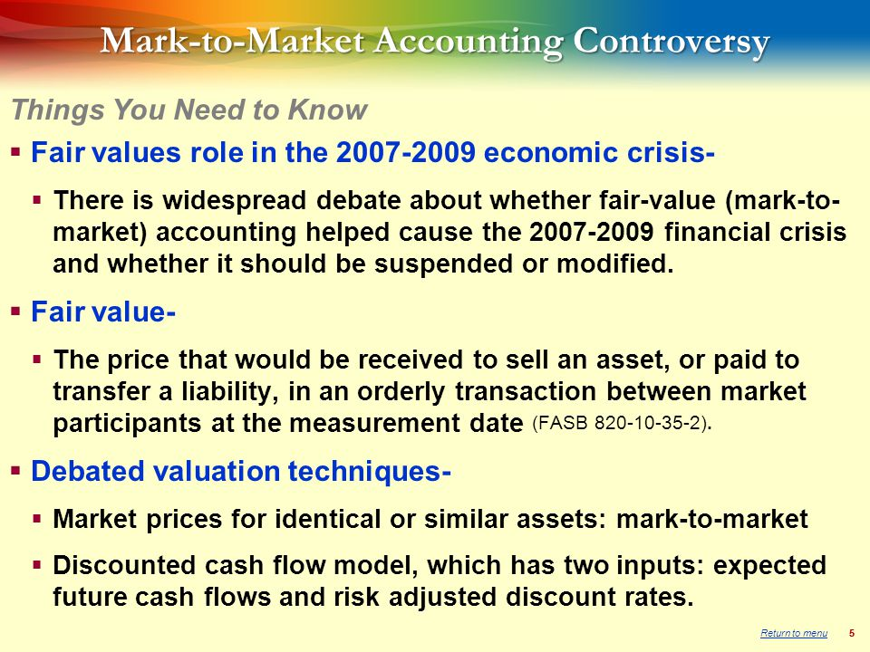 55 Mark-to-Market Accounting Controversy  Fair values role in the economic crisis-  There is widespread debate about whether fair-value (mark-to- market) accounting helped cause the financial crisis and whether it should be suspended or modified.