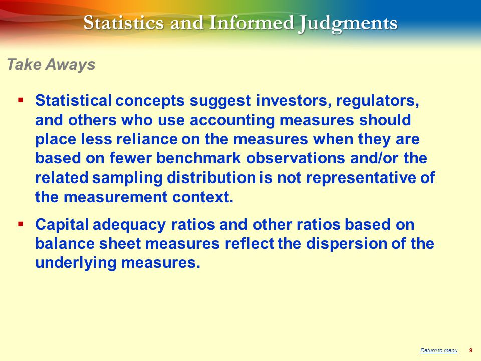 99 Statistics and Informed Judgments  Statistical concepts suggest investors, regulators, and others who use accounting measures should place less reliance on the measures when they are based on fewer benchmark observations and/or the related sampling distribution is not representative of the measurement context.