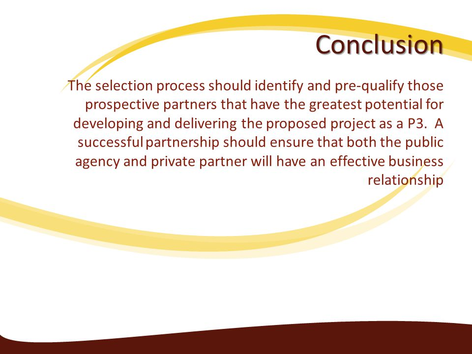 Conclusion The selection process should identify and pre-qualify those prospective partners that have the greatest potential for developing and delivering the proposed project as a P3.