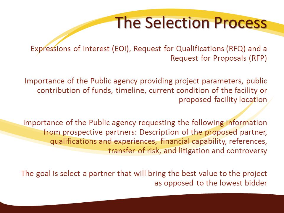 The Selection Process Expressions of Interest (EOI), Request for Qualifications (RFQ) and a Request for Proposals (RFP) Importance of the Public agency providing project parameters, public contribution of funds, timeline, current condition of the facility or proposed facility location Importance of the Public agency requesting the following information from prospective partners: Description of the proposed partner, qualifications and experiences, financial capability, references, transfer of risk, and litigation and controversy The goal is select a partner that will bring the best value to the project as opposed to the lowest bidder