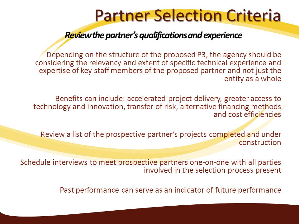 Partner Selection Criteria Depending on the structure of the proposed P3, the agency should be considering the relevancy and extent of specific technical experience and expertise of key staff members of the proposed partner and not just the entity as a whole Benefits can include: accelerated project delivery, greater access to technology and innovation, transfer of risk, alternative financing methods and cost efficiencies Review a list of the prospective partner's projects completed and under construction Schedule interviews to meet prospective partners one-on-one with all parties involved in the selection process present Past performance can serve as an indicator of future performance Review the partner's qualifications and experience