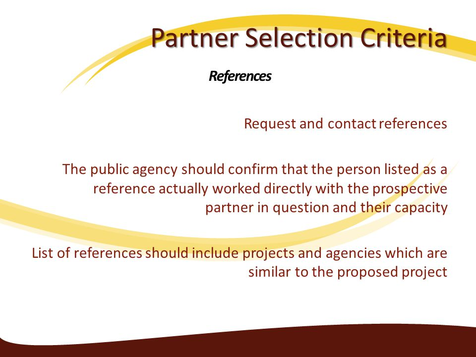 Partner Selection Criteria Request and contact references The public agency should confirm that the person listed as a reference actually worked directly with the prospective partner in question and their capacity List of references should include projects and agencies which are similar to the proposed project References