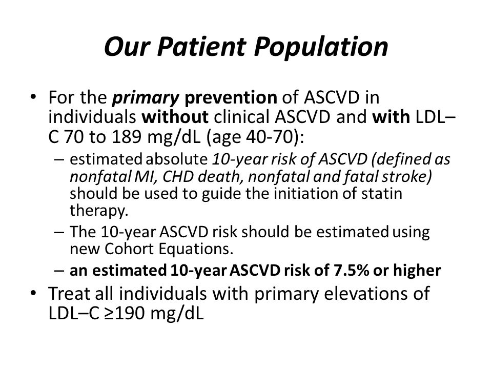 Our Patient Population For the primary prevention of ASCVD in individuals without clinical ASCVD and with LDL– C 70 to 189 mg/dL (age 40-70): – estimated absolute 10-year risk of ASCVD (defined as nonfatal MI, CHD death, nonfatal and fatal stroke) should be used to guide the initiation of statin therapy.