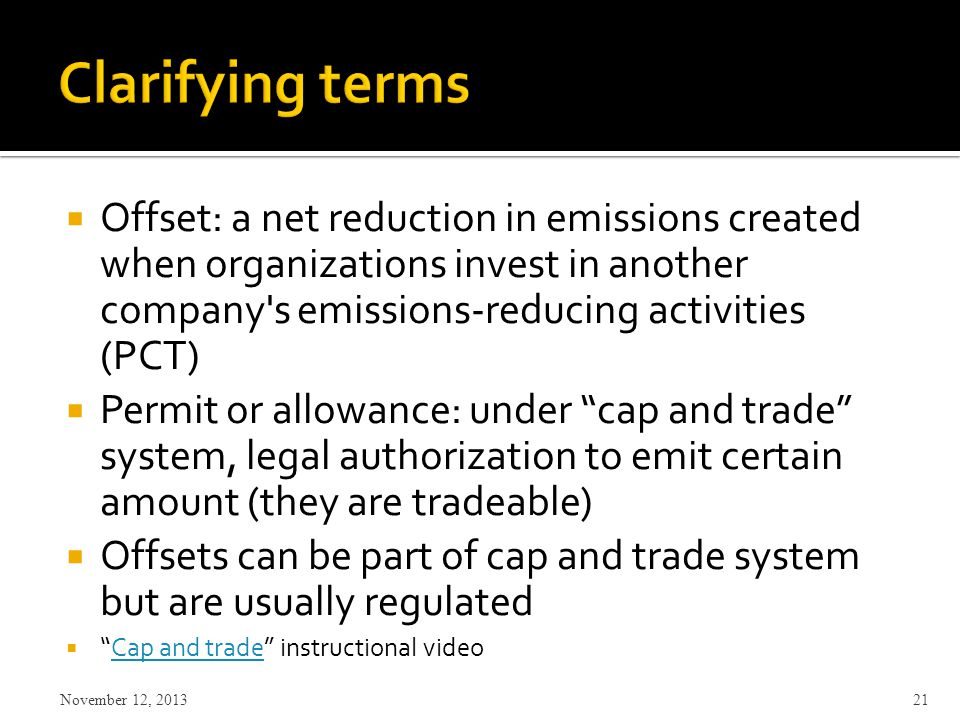  Offset: a net reduction in emissions created when organizations invest in another company s emissions-reducing activities (PCT)  Permit or allowance: under cap and trade system, legal authorization to emit certain amount (they are tradeable)  Offsets can be part of cap and trade system but are usually regulated  Cap and trade instructional videoCap and trade November 12,