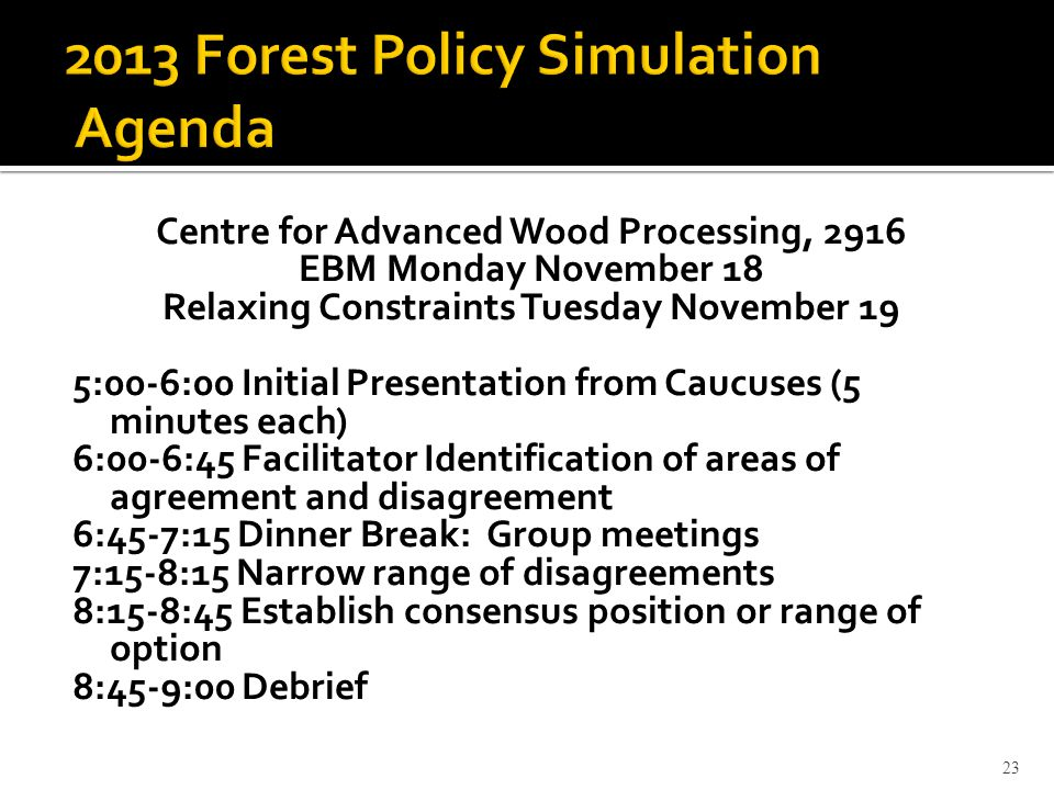 Centre for Advanced Wood Processing, 2916 EBM Monday November 18 Relaxing Constraints Tuesday November 19 5:00-6:00 Initial Presentation from Caucuses (5 minutes each) 6:00-6:45 Facilitator Identification of areas of agreement and disagreement 6:45-7:15 Dinner Break: Group meetings 7:15-8:15 Narrow range of disagreements 8:15-8:45 Establish consensus position or range of option 8:45-9:00 Debrief 23