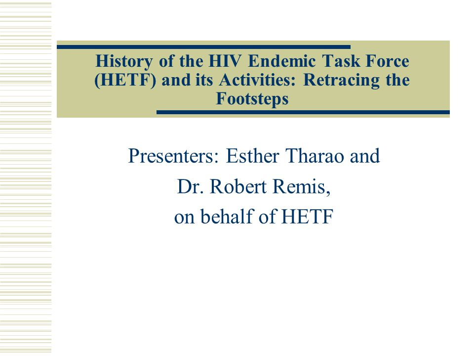 History of the HIV Endemic Task Force (HETF) and its Activities: Retracing the Footsteps Presenters: Esther Tharao and Dr.