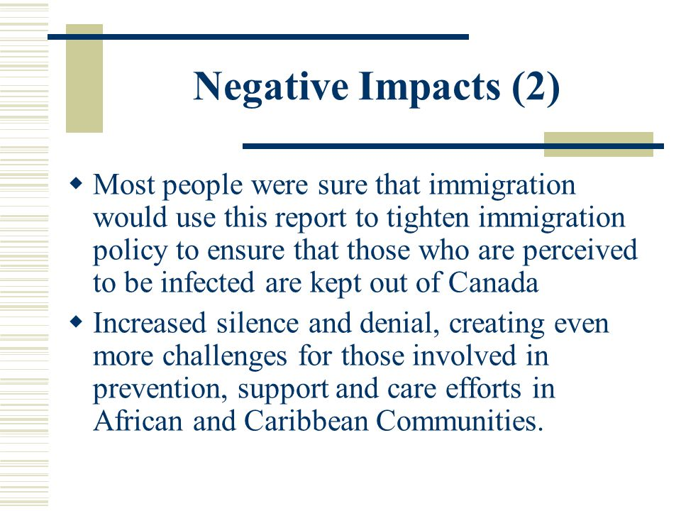 Negative Impacts (2)  Most people were sure that immigration would use this report to tighten immigration policy to ensure that those who are perceived to be infected are kept out of Canada  Increased silence and denial, creating even more challenges for those involved in prevention, support and care efforts in African and Caribbean Communities.